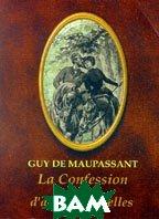 Исповедь и другие новеллы. La confession et d'autres nouvelles  Guy De Maupassant (Мопассан Г.) купить