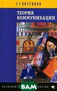 Теория коммуникации. Серия: Образовательная библиотека. 2-е издание  Г. Г. Почепцов купить