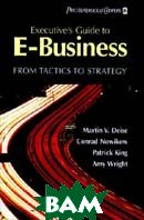 Executive's Guide to E-Business : From Tactics to Strategy  Martin V. Deise, Conrad Nowikow, Patrick King, Amy Wright, PricewaterhouseCoopers купить