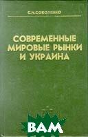 Современные мировые рынки и Украина  С. И. Соколенко купить