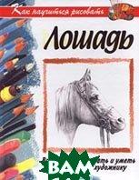 Как научиться рисовать лошадь. Серия `Как научиться рисовать`  Дэвид Браун  купить