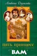Пять принцесс. Дочери императора Павла I.   Альбина Данилова  купить