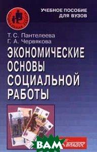 Экономические основы социальной работы. Учебное пособие для студентов ВУЗов  Пантелеева Т.С. и др купить