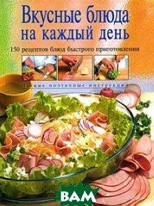 Вкусные блюда на каждый день / 150 рецептов блюд быстрого приготовления /. Серия `Кулинарное искусство`   купить