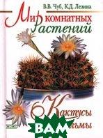 Кактусы и пальмы. Серия `Мир комнатных растений`  Чуб В.В., Лезина К.Д. купить