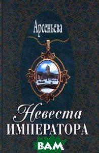 Невеста императора. Серия `Русский любовно-авантюрный роман`  Арсеньева Е.А. купить