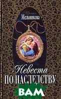 Невеста по наследству. Серия `Русский любовно-авантюрный роман`  Мельникова И. купить