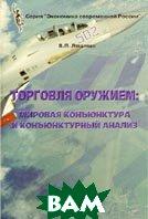 Торговля оружием: мировая конъюнктура и конъюнктурный анализ  В. П. Лященко купить
