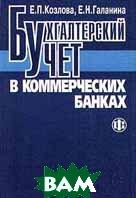 Бухгалтерский учет в коммерческих банках  Е. П. Козлова, Е. Н. Галанина  купить