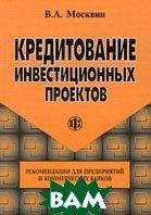 Кредитование инвестиционных проектов Рекомендации для предприятий и коммерческих банков  Москвин В.А. купить