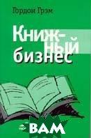 Книжный бизнес. Практика книгоиздания и книжной торговли  Грэм Гордон купить