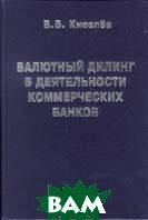 Валютный дилинг в деятельности коммерческих банков  Киселев В.В. купить
