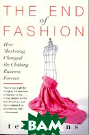The End of Fashion How Marketing Changed the Clothing Business Forever 