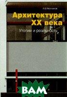 Архитектура ХХ века Утопии и реальность В 2-х т. Том 1  Иконников А.В. купить
