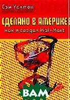 Сделано в Америке: как я создал Wal-Mart / Sam Walton: Made in America: My Story  Уолтон Сэм / Sam Walton, John Huey (Contributor) ) купить