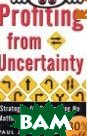 Profiting from Uncertainty : Strategies for Succeeding No Matter What the Future Brings 