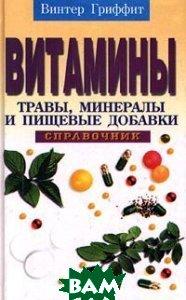 Витамины, травы, минералы и пищевые добавки: Справочник  Гриффит В. купить