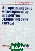 Алгоритмическое моделирование элементов экономических систем Практикум  2-е издание  Варфоломеев В.И. купить
