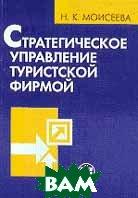 Стратегическое управление туристской фирмой Учебник  Моисеева Н.К. купить
