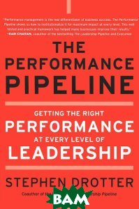 The Performance Pipeline. Getting the Right Performance at Every Level of Leadership