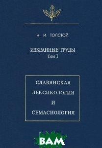 Избранные труды. Том 1. Славянская лексикология и семасиология