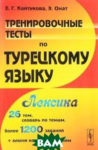 Тренировочные тесты по турецкому языку. Лексика. 26 тем, словарь по темам, более 1200 заданий+ключи ко всем заданиям