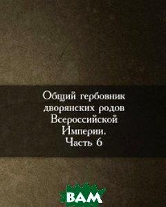 Общий гербовник дворянских родов Всероссийской Империи. Начатый в 1797 году. Часть 6