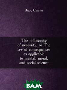 The philosophy of necessity, or The law of consequences as applicable to mental, moral, and social science