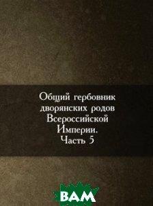 Общий гербовник дворянских родов Всероссийской Империи. Начатый в 1797 году. Часть 5