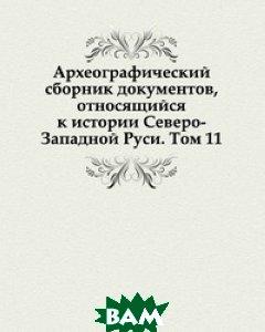 Археографический сборник документов, относящийся к истории Северо-Западной Руси. Том 11