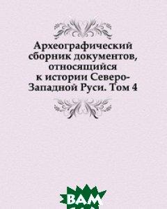 Археографический сборник документов, относящийся к истории Северо-Западной Руси. Том 4.
