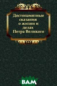 Достопамятные сказания о жизни и делах Петра Великого