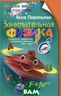 Занимательная физика. Книга 1: Скорость, давление, тепловые явления, свет, звук