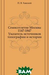 Семисотлетие Москвы 1147-1847. Указатель источников топографии и истории
