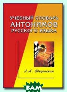 Учебный словарь антонимов русского языка  Введенская Л.А. купить
