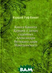 Книга Квинта Курциа о делах содеяных Александра Великаго царя Македонскаго