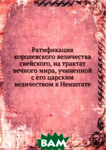 Ратификация королевского величества свейского, на трактат вечного мира, учиненной с его царским величеством в Неиштате.