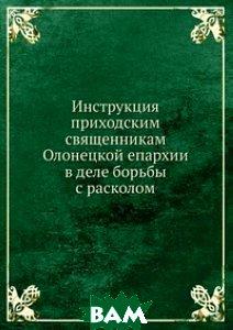 Инструкция приходским священникам Олонецкой епархии в деле борьбы с расколом.