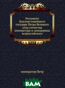 Регламент благочестивейшего государя Петра Великого отца отечества императора и самодержца всероссийского.