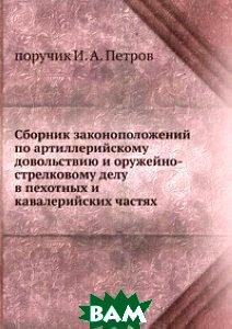 Сборник законоположений по артиллерийскому довольствию и оружейно-стрелковому делу в пехотных и кавалерийских частях.