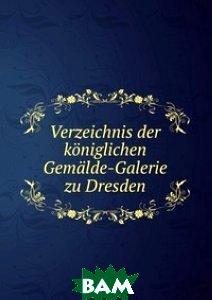 Verzeichnis der koeniglichen Gemaelde-Galerie zu Dresden