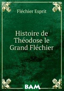 Histoire de Theodose le Grand Flechier
