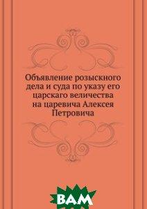 Объявление розыскного дела и суда по указу его царскаго величества на царевича Алексея Петровича