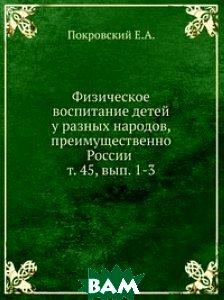 Физическое воспитание детей у разных народов, преимущественно России . т. 45, вып. 1-3