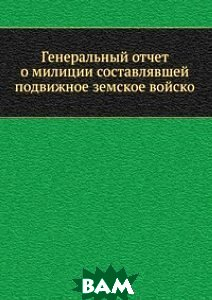 Генеральный отчет о милиции составлявшей подвижное земское войско
