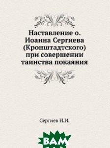 Наставление о. Иоанна Сергиева (Кронштадтского) при совершении таинства покаяния