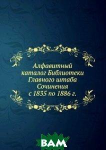 Алфавитный каталог Библиотеки Главного штаба. Сочинения с 1835 по 1886 г.
