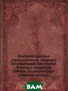 Наиболее важные статистические сведения об инородцах Восточной России и Западной Сибири, подверженных влиянию ислама