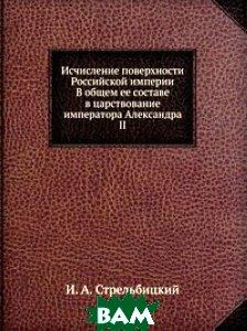 Исчисление поверхности Российской империи. В общем ее составе в царствование императора Александра II