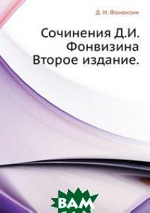 Сочинения Д. И. Фонвизина. Второе издание.